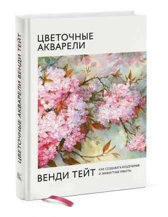 Венди Тейт - Цветочные акварели Венди Тейт. Как создавать воздушные и эффектные работы обложка книги