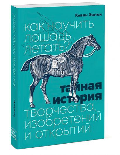 Как научить лошадь летать? Тайная история творчества, изобретений и открытий - фото 1