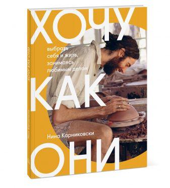 Нина Карниковски - Хочу как они. Выбрать себя и жить, занимаясь любимым делом обложка книги