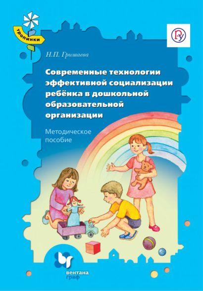 Современные технологии эффективной социализации ребёнка в дошкольной образовательной организации. 3-7 лет. Методическое пособие - фото 1