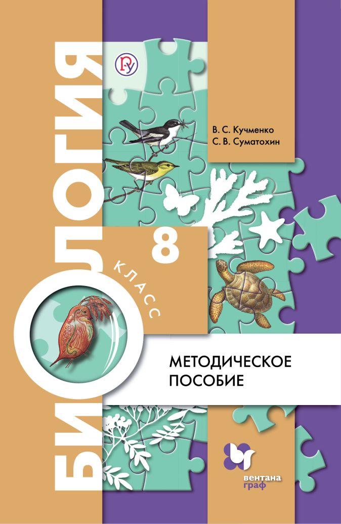 Биология. 8 класс. Методическое пособие. Кучменко В.С., Суматохин С.В.