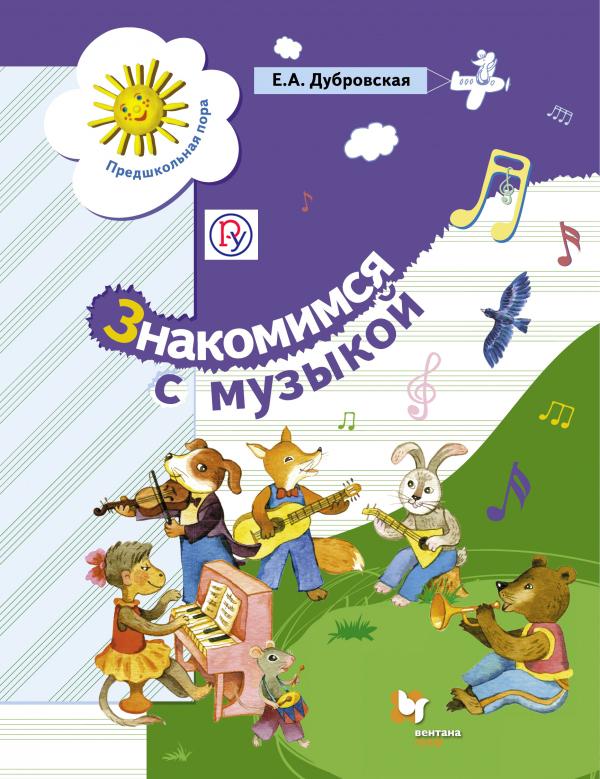 Дубровская Е.А. Знакомимся с музыкой. 5-7 лет. Учебное пособие