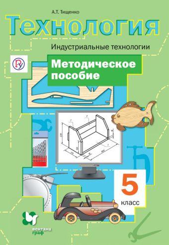 Технология. Индустриальные технологии. 5класс. Методическое пособие ТищенкоА.Т.