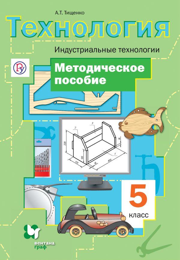 Технология. Индустриальные технологии. 5класс. Методическое пособие Тищенко А.Т.
