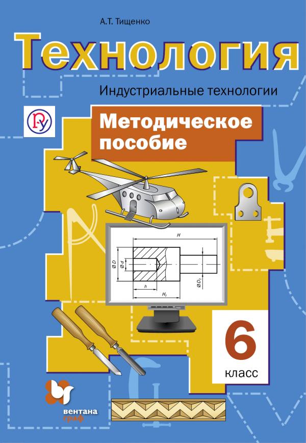 Технология. Индустриальные технологии. 6класс. Методическое пособие ТищенкоА.Т.