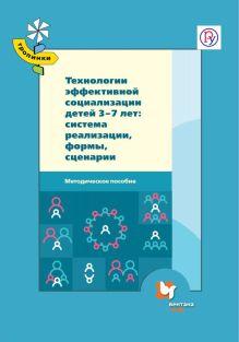 Технологии эффективной социализации детей 3-7 лет: система реализации, формы, сценарии. Методическое пособие