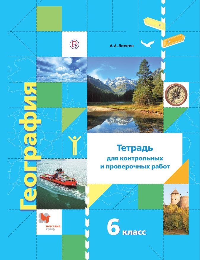 География. Тетрадь для контрольных и проверочных работ. 6 класс Летягин А.А.