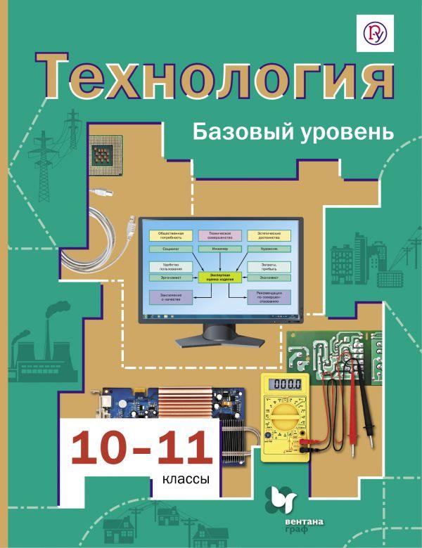 Технология. Базовый уровень. 10-11классы. Учебник.