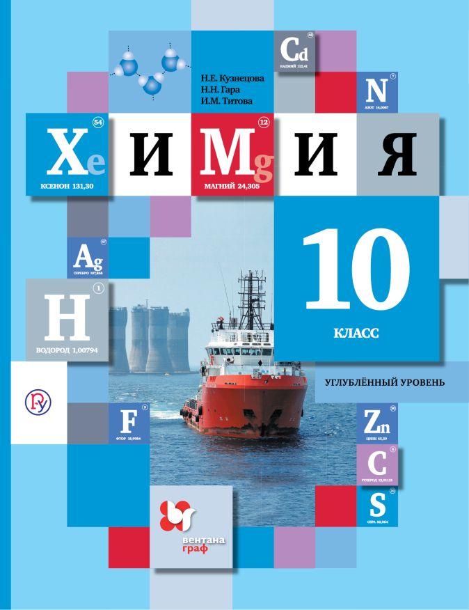 Химия. Углубленный уровень. 10кл. Учебник. КузнецоваН.Е., ГараН.Н., ТитоваИ.М.