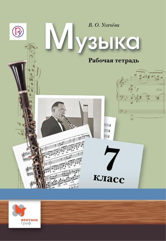 Усачева В.О. - Музыка. 7 класс. Рабочая тетрадь. обложка книги