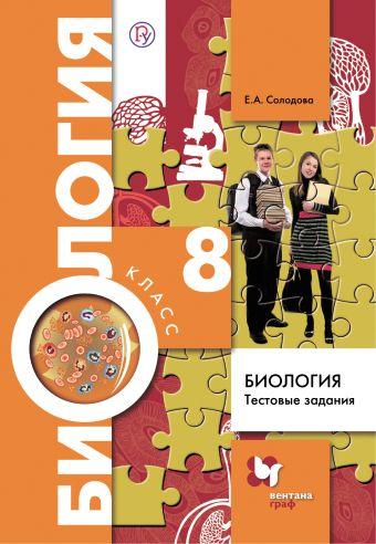 Биология. 8 класс. Тестовые задания СолодоваЕ.А.