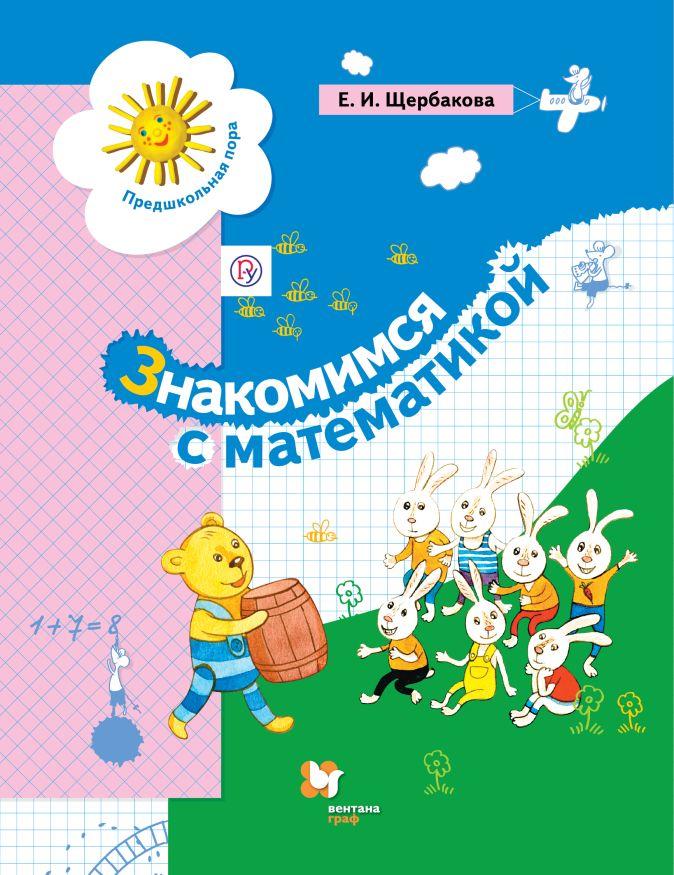 Знакомимся с математикой. Пособие для дошкольника. Изд.2 ЩербаковаЕ.И.