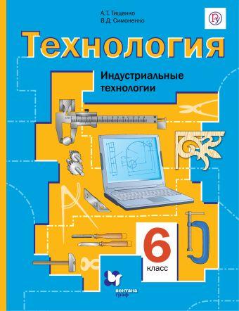 Технология. Индустриальные технологии. 6класс. Учебник. ТищенкоА.Т., СимоненкоВ.Д.