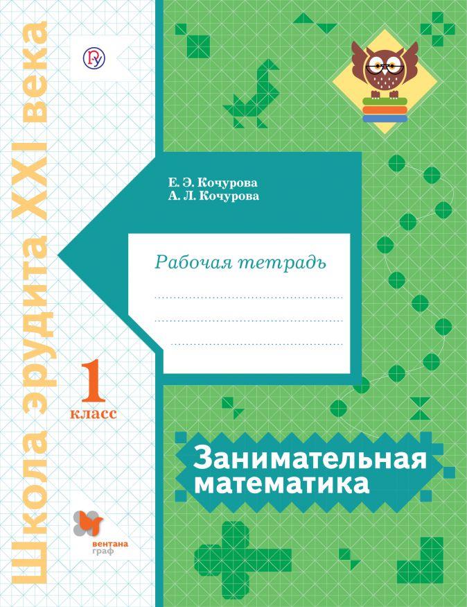 Занимательная математика. 1 класс. Рабочая тетрадь Кочурова Е.Э., Кочурова А.Л.