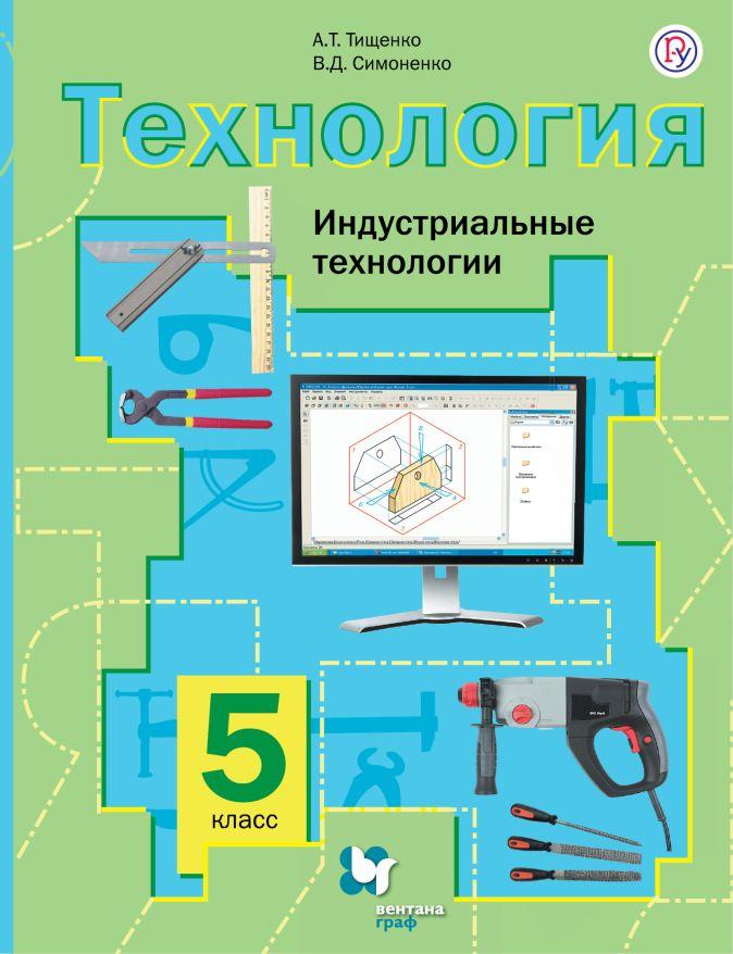 Технология. Индустриальные технологии. 5кл. Учебник. ТищенкоА.Т., СимоненкоВ.Д.