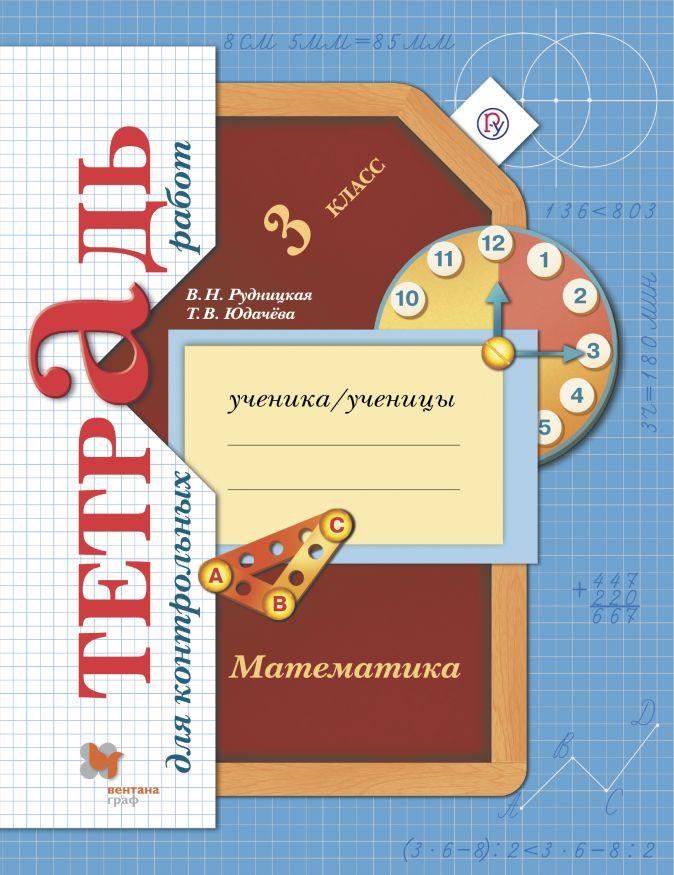 Математика. 3 класс Тетрадь для контрольных работ РудницкаяВ.Н., ЮдачеваТ.В.